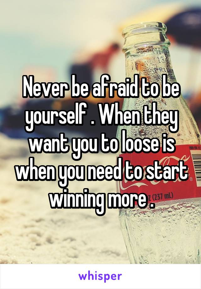 Never be afraid to be yourself . When they want you to loose is when you need to start winning more .