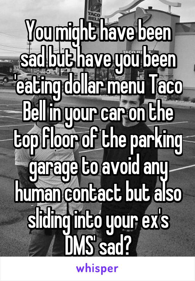 You might have been sad but have you been 'eating dollar menu Taco Bell in your car on the top floor of the parking garage to avoid any human contact but also sliding into your ex's DMS' sad?