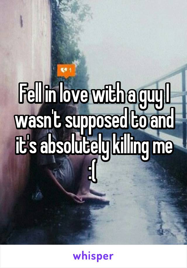 Fell in love with a guy I wasn't supposed to and it's absolutely killing me :(