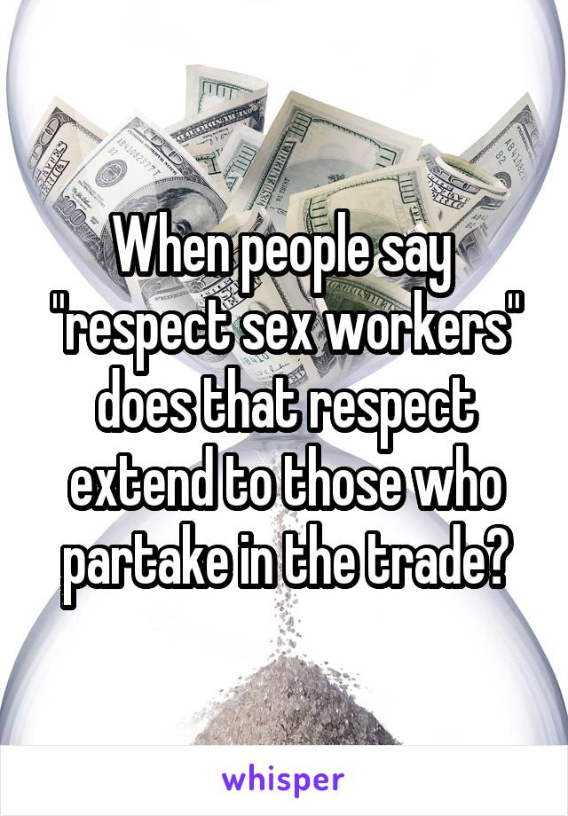 "When people say  ""respect sex workers"" does that respect extend to those who partake in the trade?"