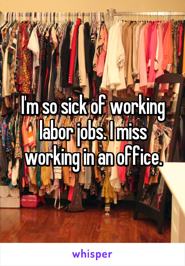 I'm so sick of working labor jobs. I miss working in an office.