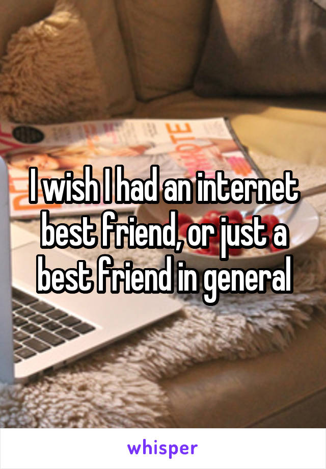 I wish I had an internet best friend, or just a best friend in general