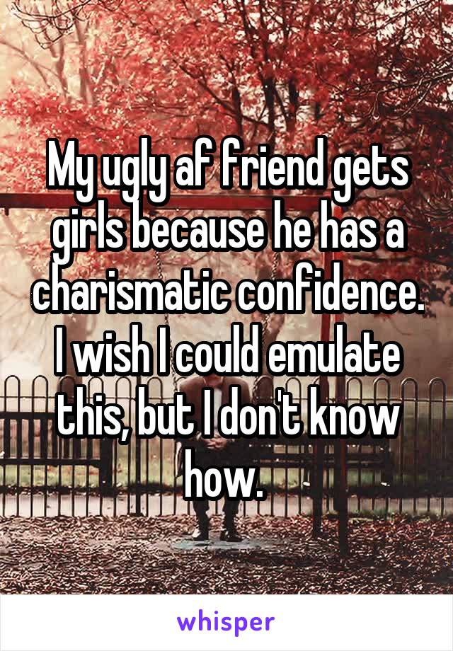 My ugly af friend gets girls because he has a charismatic confidence. I wish I could emulate this, but I don't know how.