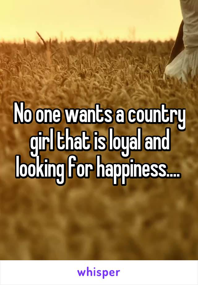 No one wants a country girl that is loyal and looking for happiness....