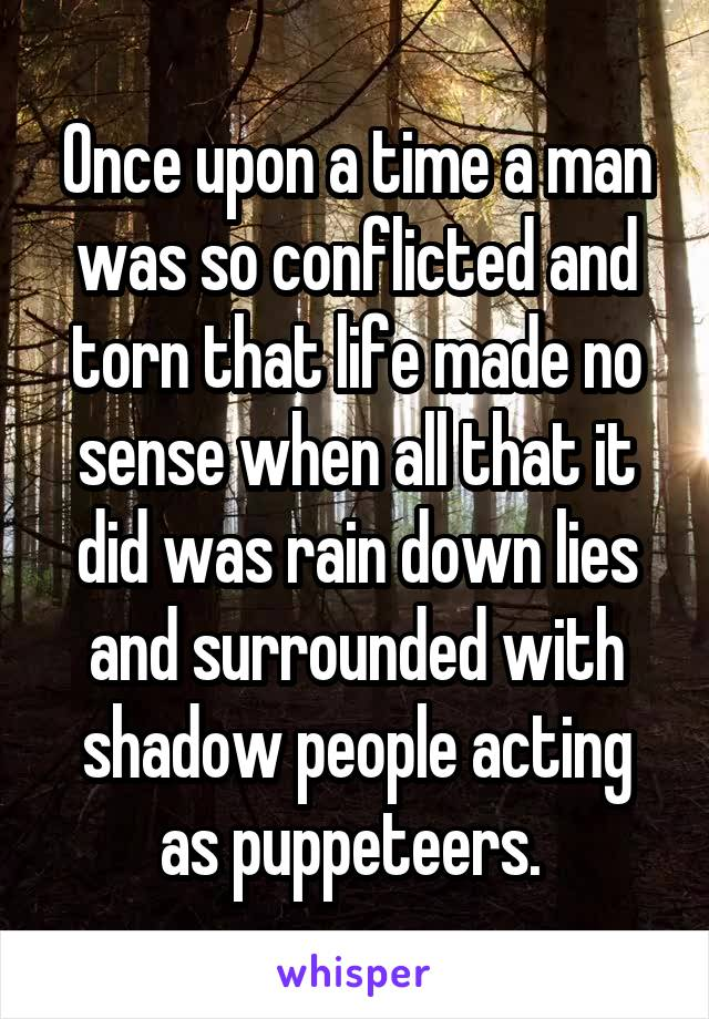 Once upon a time a man was so conflicted and torn that life made no sense when all that it did was rain down lies and surrounded with shadow people acting as puppeteers.