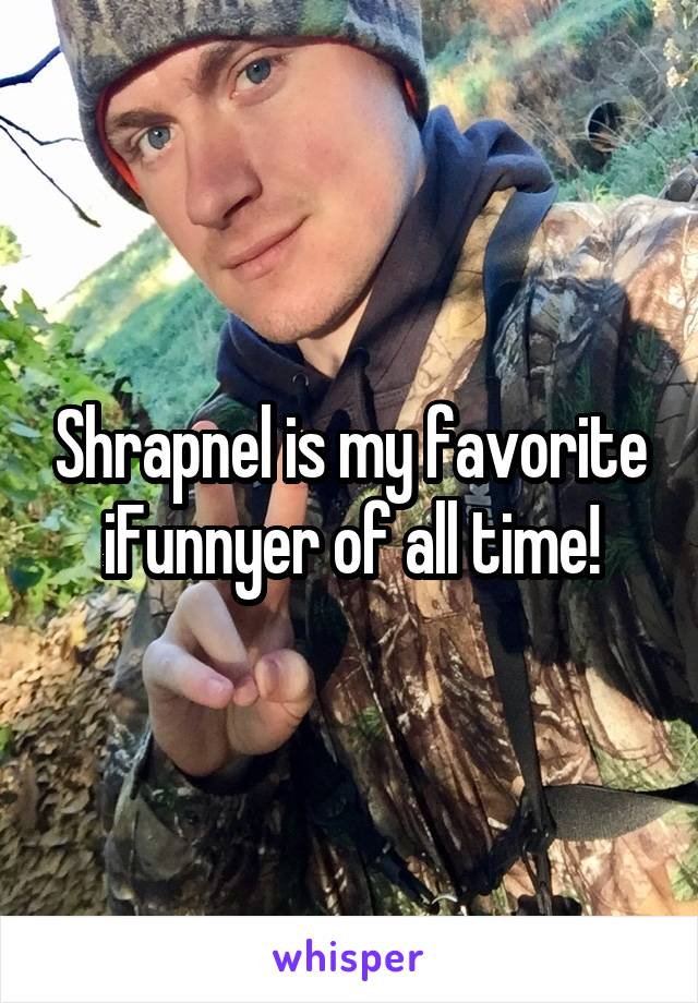 Shrapnel is my favorite iFunnyer of all time!