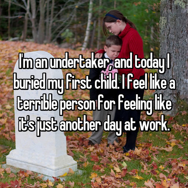 I'm an undertaker, and today I buried my first child. I feel like a terrible person for feeling like it's just another day at work.