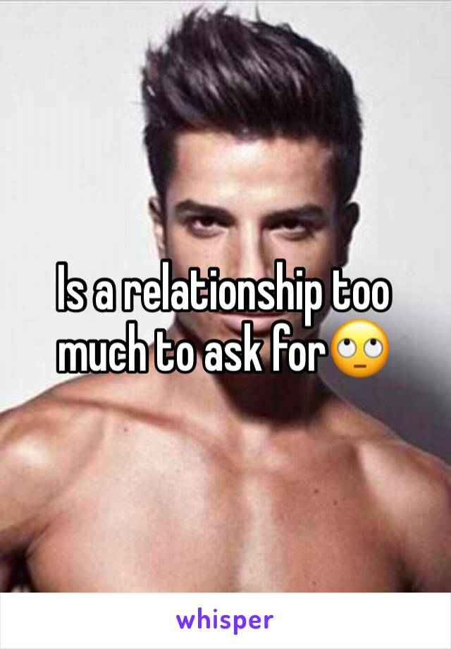 Is a relationship too much to ask for🙄
