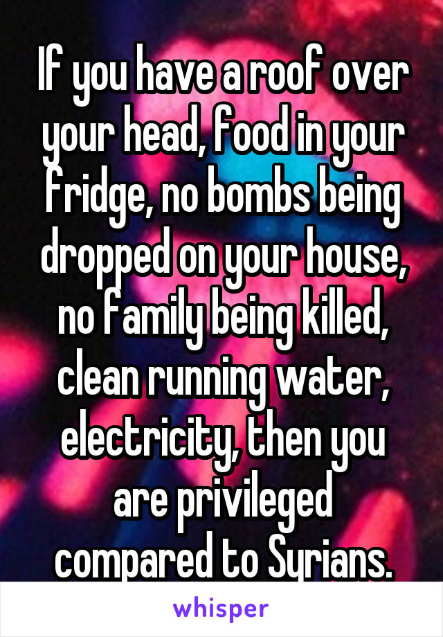 If you have a roof over your head, food in your fridge, no bombs being dropped on your house, no family being killed, clean running water, electricity, then you are privileged compared to Syrians.
