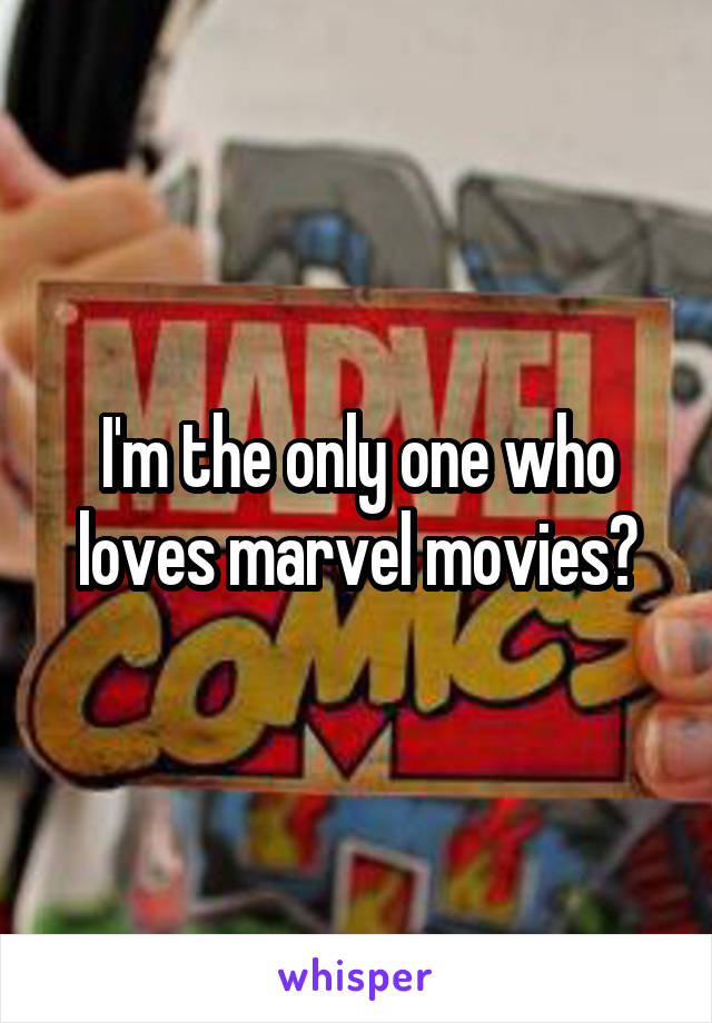 I'm the only one who loves marvel movies?