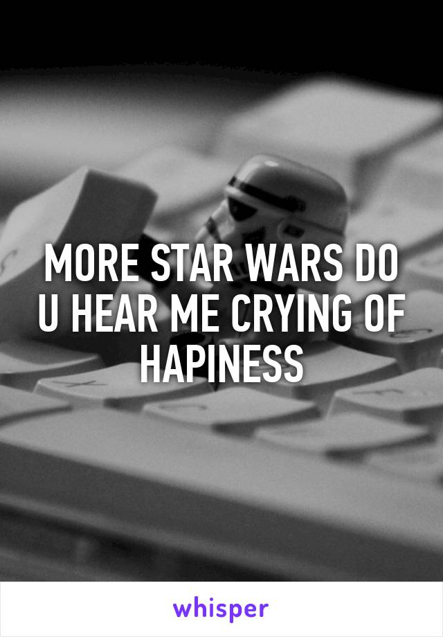 MORE STAR WARS DO U HEAR ME CRYING OF HAPINESS