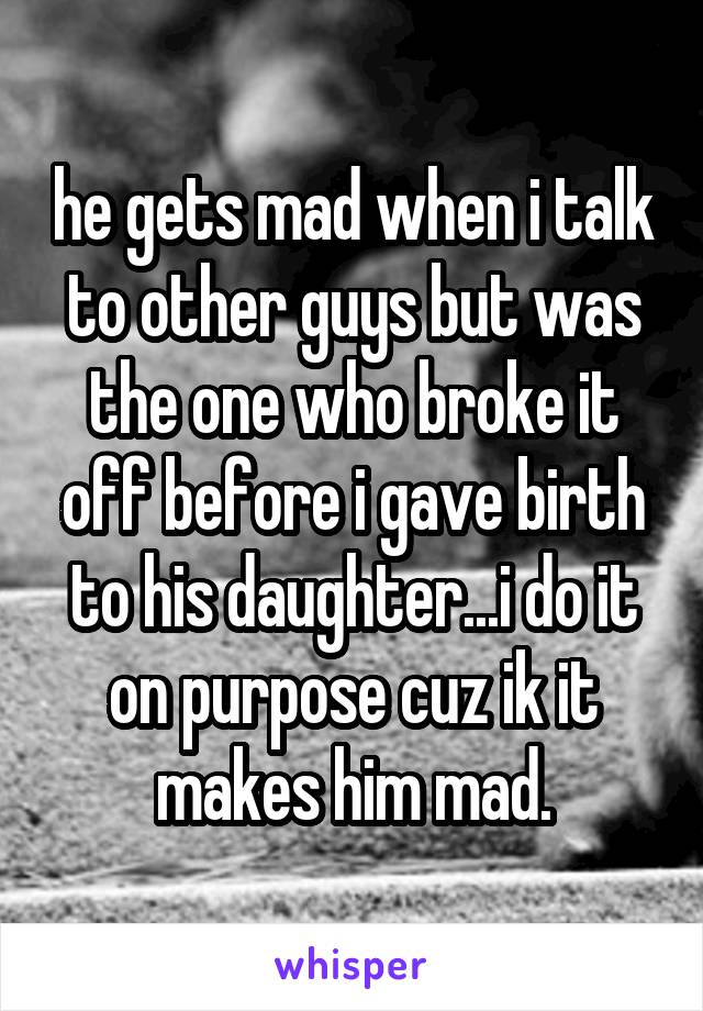 he gets mad when i talk to other guys but was the one who broke it off before i gave birth to his daughter...i do it on purpose cuz ik it makes him mad.