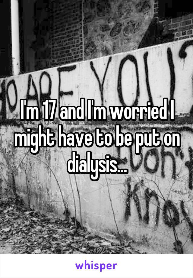 I'm 17 and I'm worried I might have to be put on dialysis...