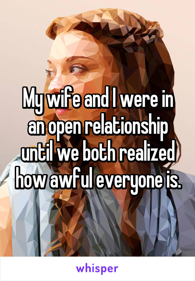 My wife and I were in an open relationship until we both realized how awful everyone is.