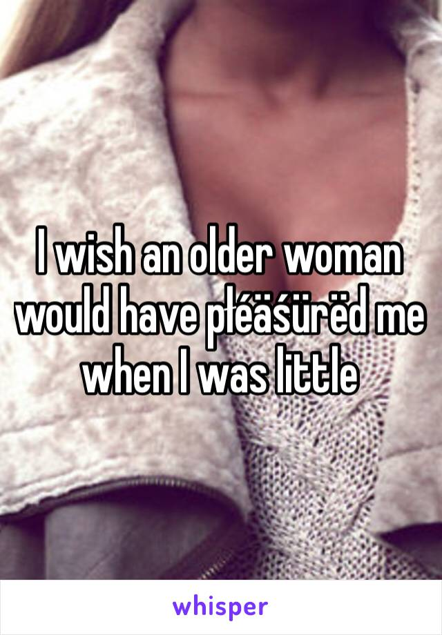 I wish an older woman would have płéäśürëd me when I was little
