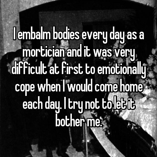 I embalm bodies every day as a mortician and it was very difficult at first to emotionally cope when I would come home each day. I try not to let it bother me.
