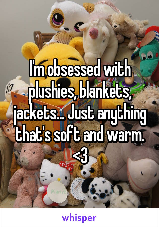 I'm obsessed with plushies, blankets, jackets... Just anything that's soft and warm. <3