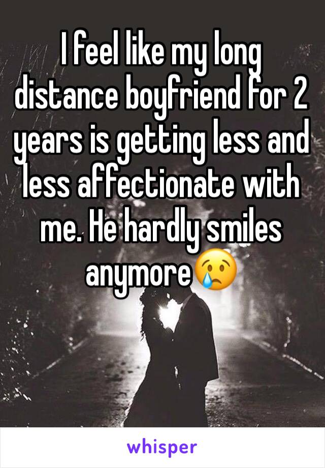 I feel like my long distance boyfriend for 2 years is getting less and less affectionate with me. He hardly smiles anymore😢