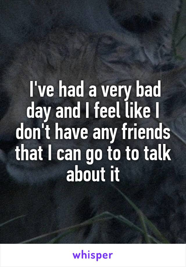 I've had a very bad day and I feel like I don't have any friends that I can go to to talk about it