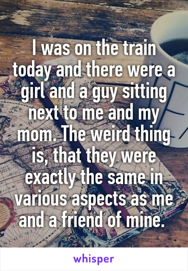 I was on the train today and there were a girl and a guy sitting next to me and my mom. The weird thing is, that they were exactly the same in various aspects as me and a friend of mine.