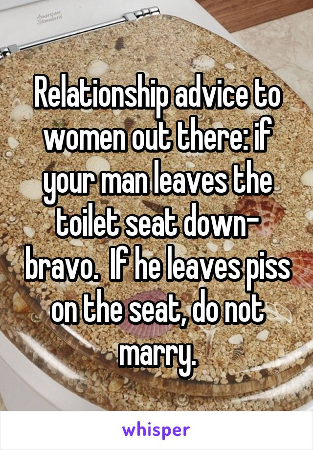 Relationship advice to women out there: if your man leaves the toilet seat down- bravo.  If he leaves piss on the seat, do not marry.