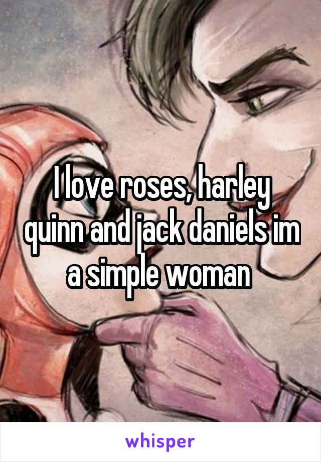 I love roses, harley quinn and jack daniels im a simple woman