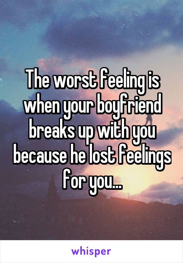The worst feeling is when your boyfriend breaks up with you because he lost feelings for you...