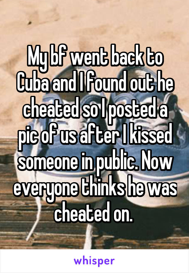 My bf went back to Cuba and I found out he cheated so I posted a pic of us after I kissed someone in public. Now everyone thinks he was cheated on.
