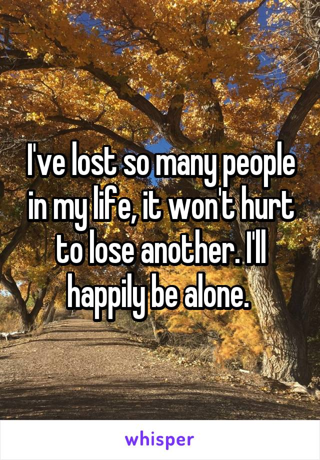 I've lost so many people in my life, it won't hurt to lose another. I'll happily be alone.