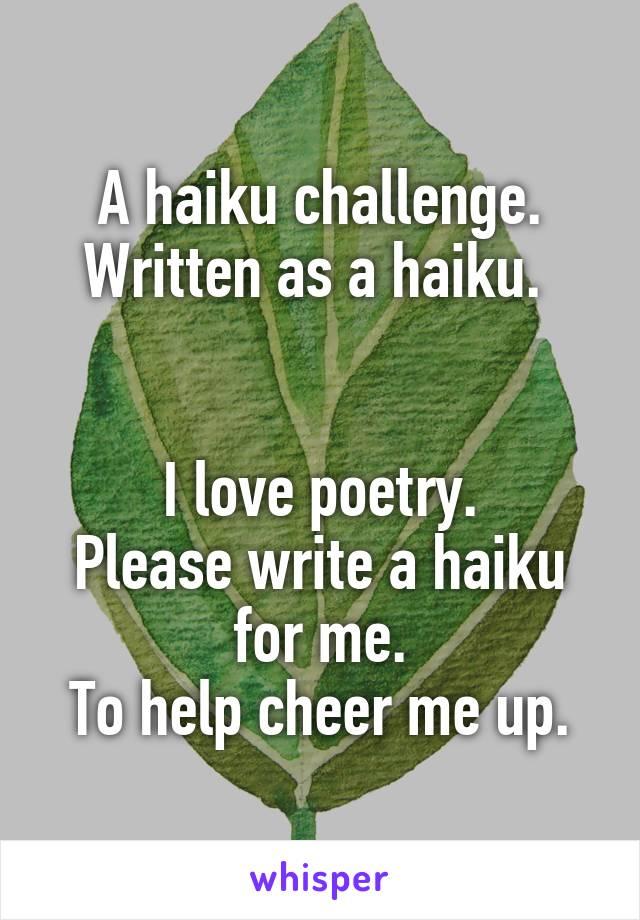 A haiku challenge. Written as a haiku.    I love poetry. Please write a haiku for me. To help cheer me up.