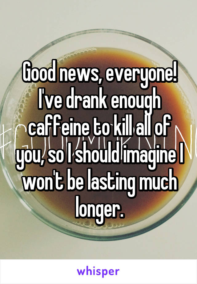 Good news, everyone! I've drank enough caffeine to kill all of you, so I should imagine I won't be lasting much longer.