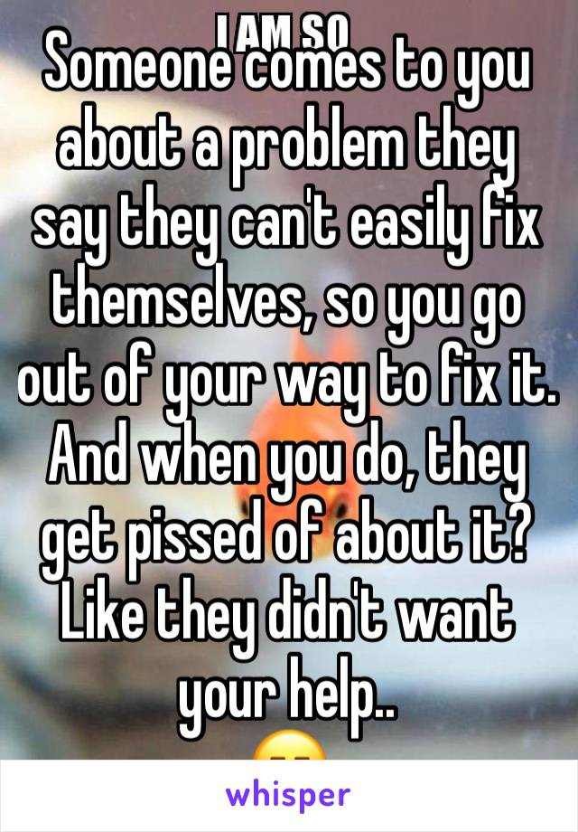 Someone comes to you about a problem they say they can't easily fix themselves, so you go out of your way to fix it. And when you do, they get pissed of about it? Like they didn't want your help..  😑