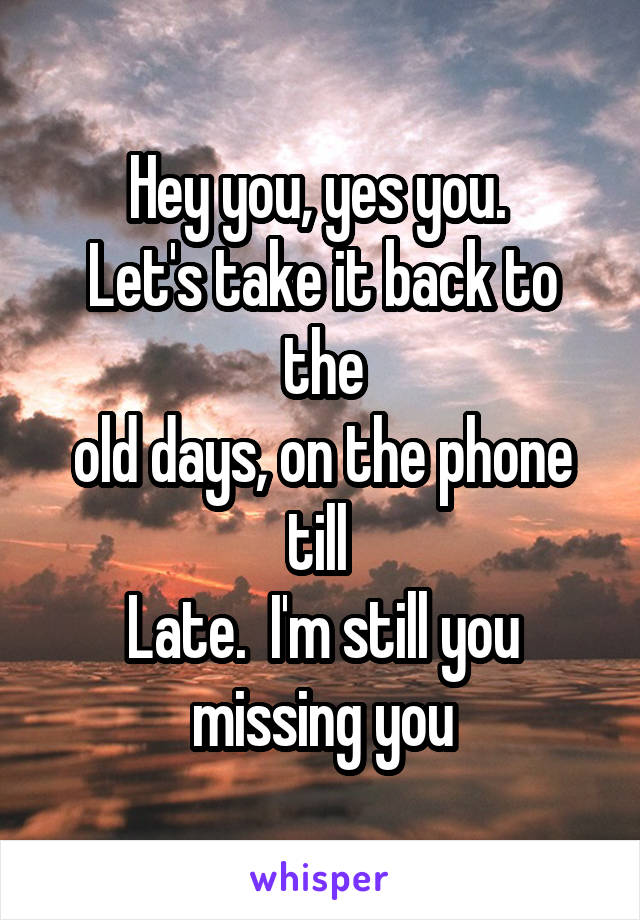 Hey you, yes you.  Let's take it back to the old days, on the phone till  Late.  I'm still you missing you
