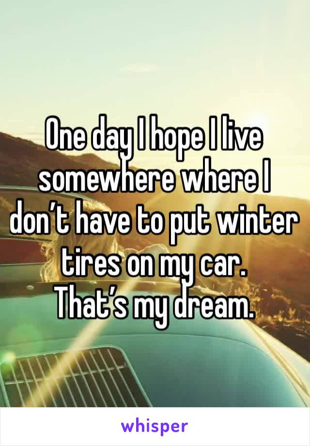 One day I hope I live somewhere where I don't have to put winter tires on my car.  That's my dream.