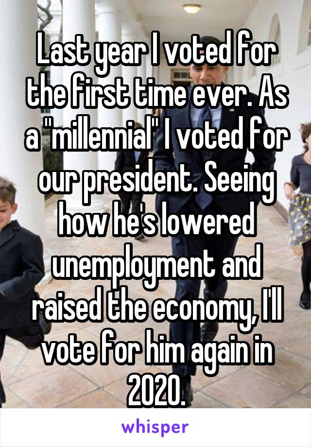 "Last year I voted for the first time ever. As a ""millennial"" I voted for our president. Seeing how he's lowered unemployment and raised the economy, I'll vote for him again in 2020."