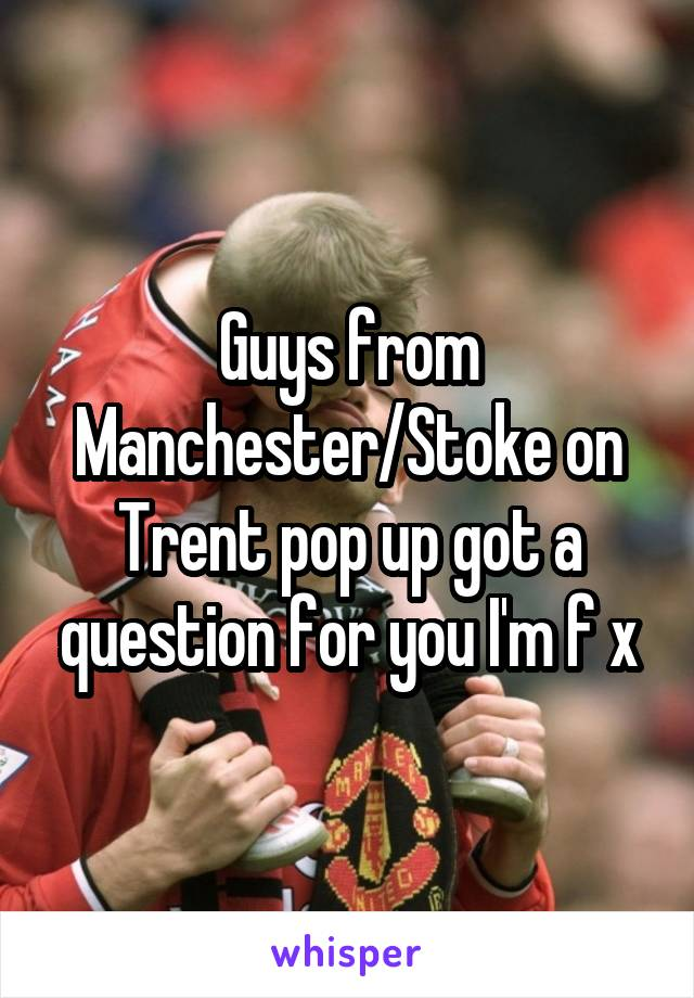 Guys from Manchester/Stoke on Trent pop up got a question for you I'm f x