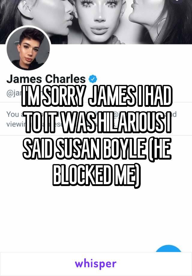 I'M SORRY JAMES I HAD TO IT WAS HILARIOUS I SAID SUSAN BOYLE (HE BLOCKED ME)