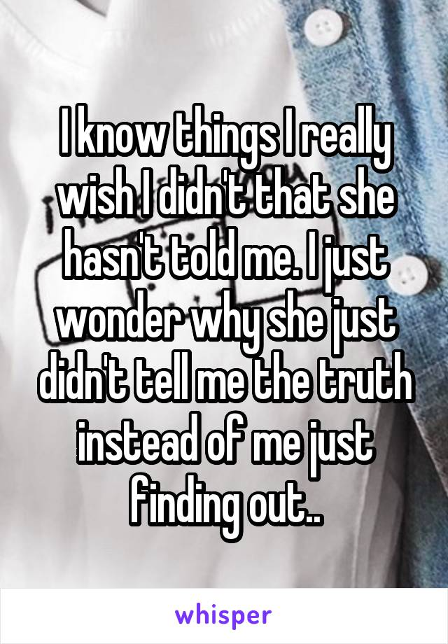 I know things I really wish I didn't that she hasn't told me. I just wonder why she just didn't tell me the truth instead of me just finding out..