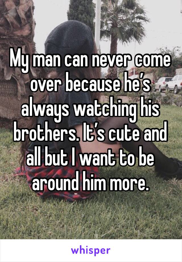 My man can never come over because he's always watching his brothers. It's cute and all but I want to be around him more.