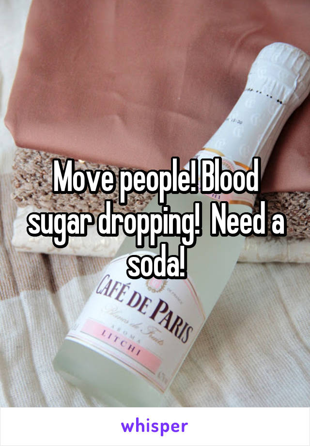 Move people! Blood sugar dropping!  Need a soda!