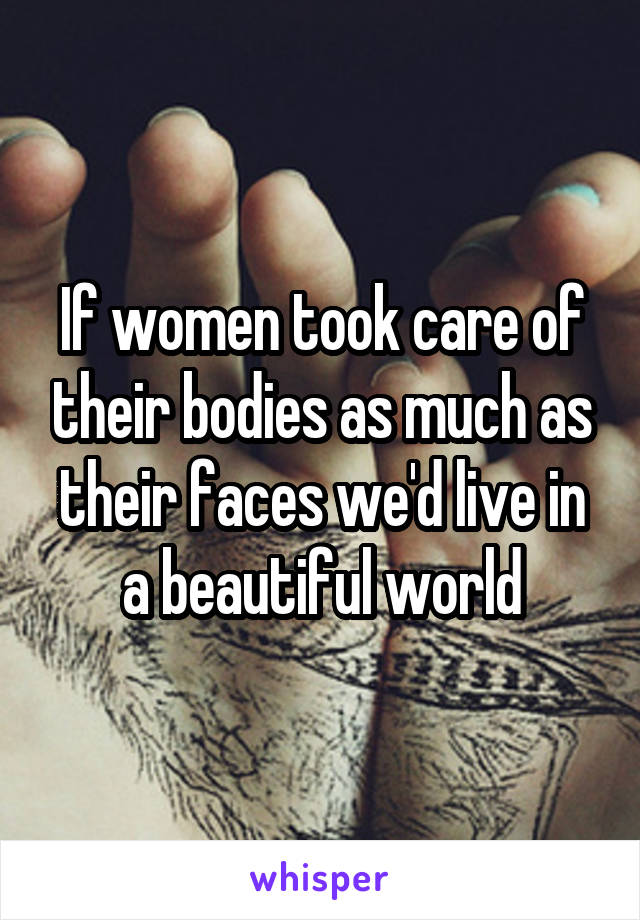 If women took care of their bodies as much as their faces we'd live in a beautiful world