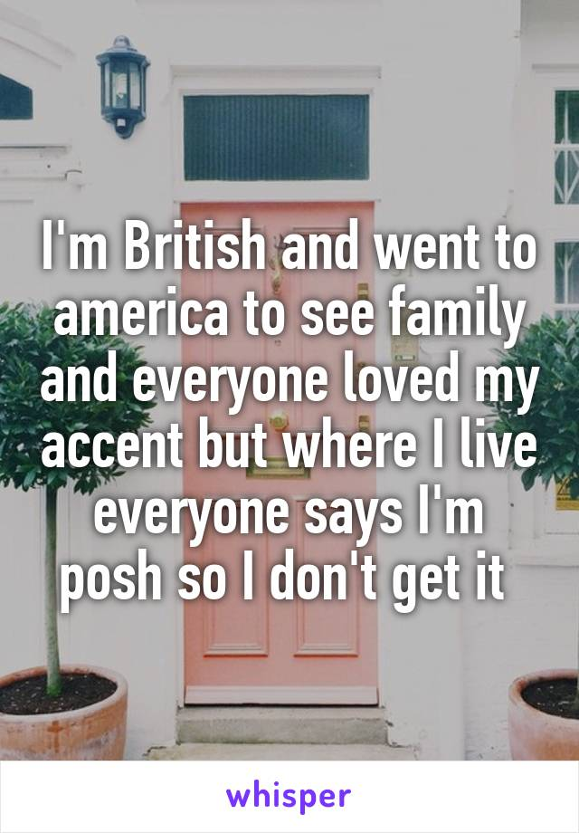 I'm British and went to america to see family and everyone loved my accent but where I live everyone says I'm posh so I don't get it