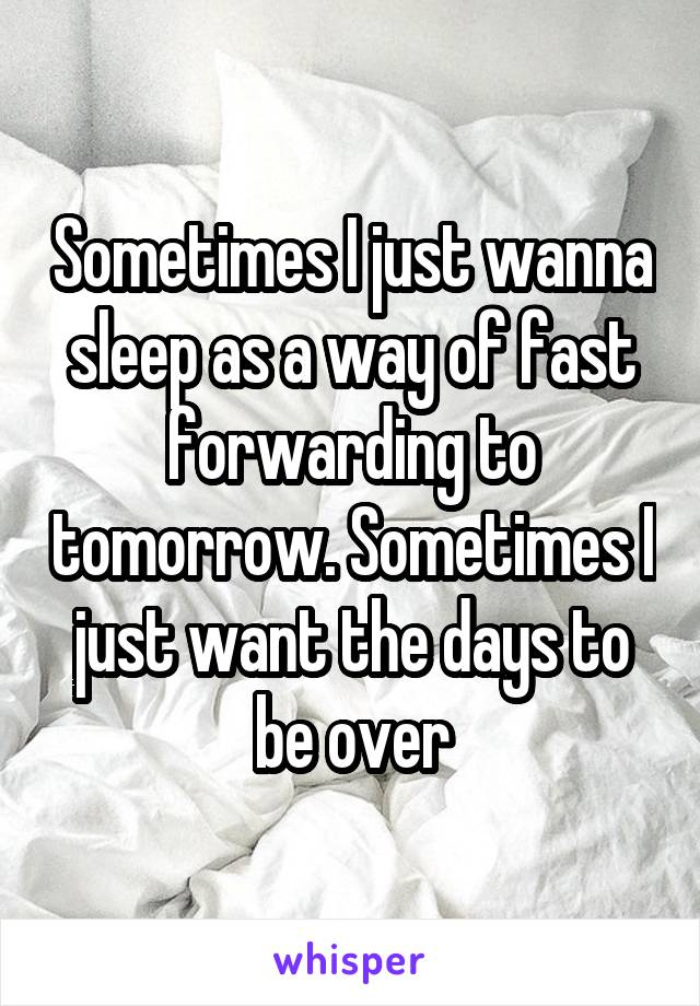 Sometimes I just wanna sleep as a way of fast forwarding to tomorrow. Sometimes I just want the days to be over