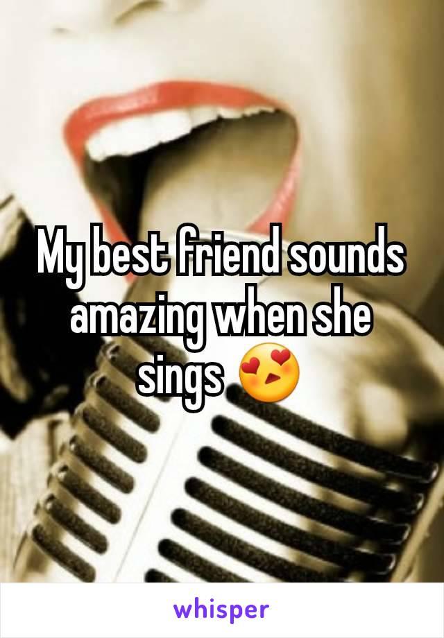 My best friend sounds amazing when she sings 😍