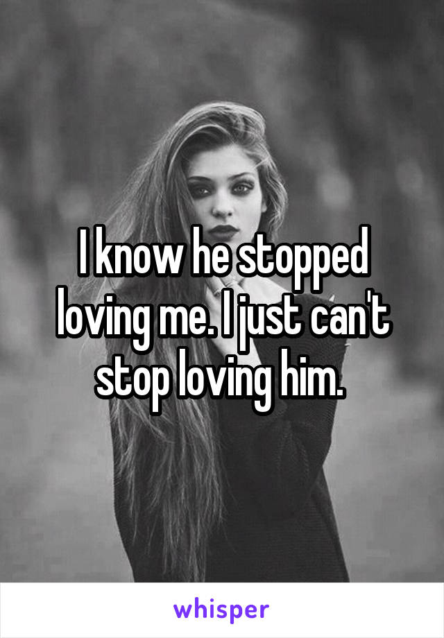 I know he stopped loving me. I just can't stop loving him.