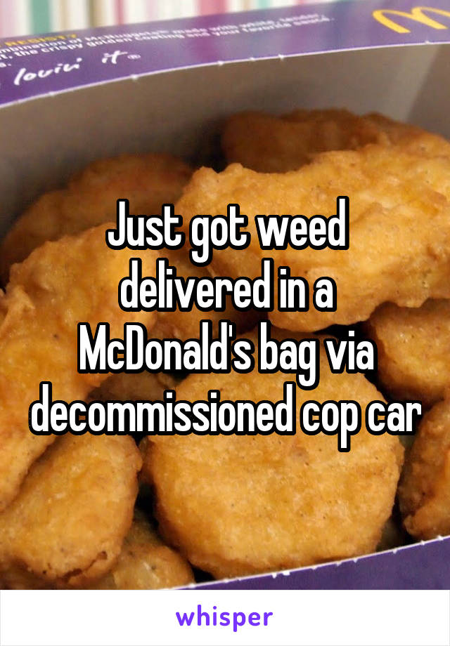 Just got weed delivered in a McDonald's bag via decommissioned cop car