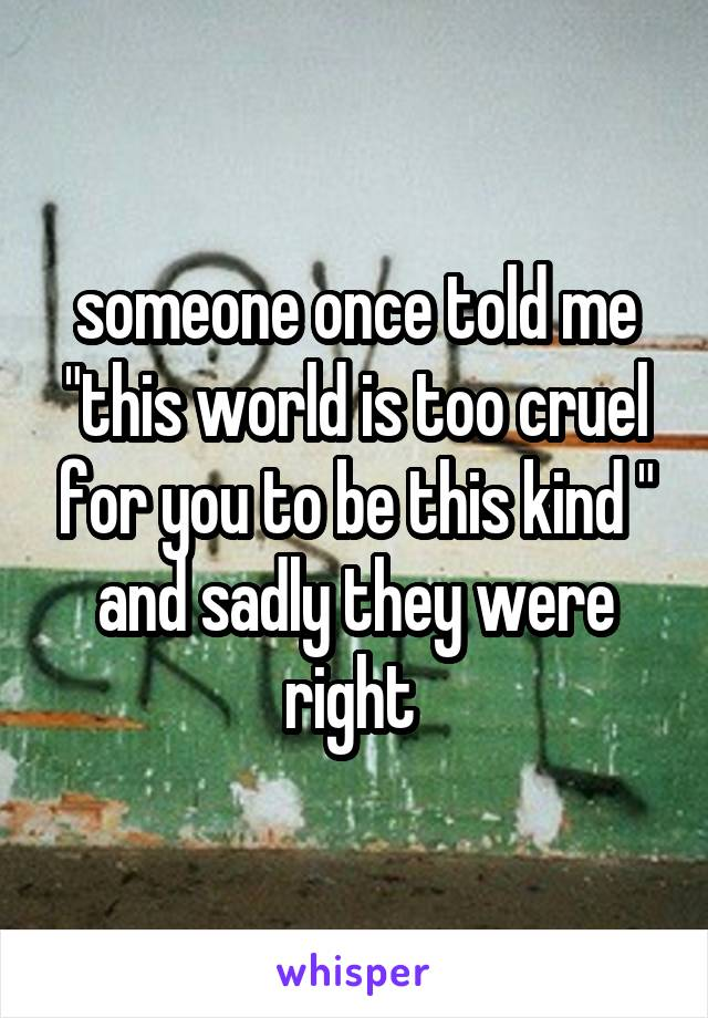 """someone once told me """"this world is too cruel for you to be this kind """" and sadly they were right"""