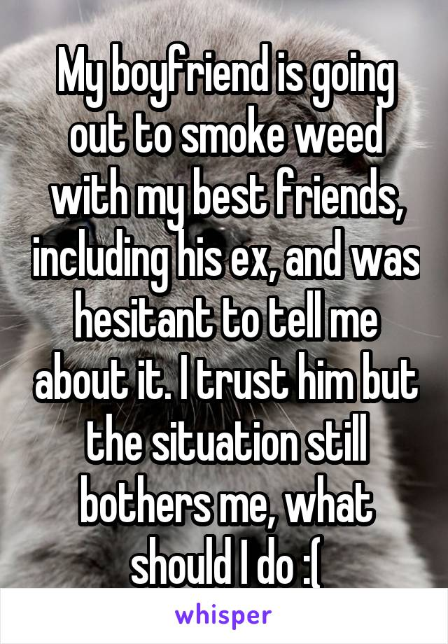 My boyfriend is going out to smoke weed with my best friends, including his ex, and was hesitant to tell me about it. I trust him but the situation still bothers me, what should I do :(