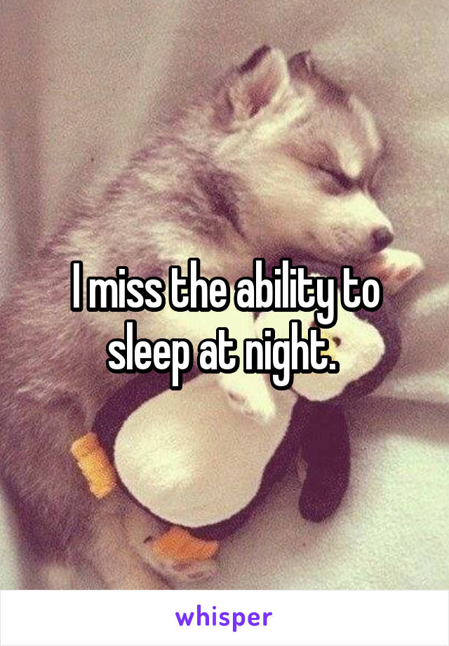 I miss the ability to sleep at night.