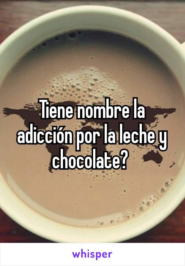 Tiene nombre la adicción por la leche y chocolate?